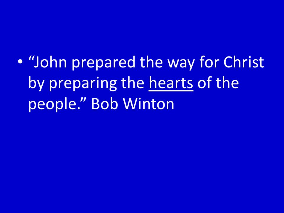 John prepared the way for Christ by preparing the hearts of the people. Bob Winton