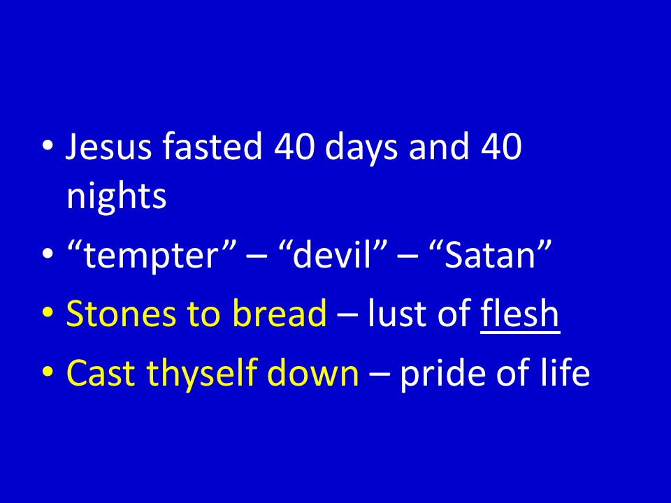 Jesus fasted 40 days and 40 nights tempter – devil – Satan Stones to bread – lust of flesh Cast thyself down – pride of life