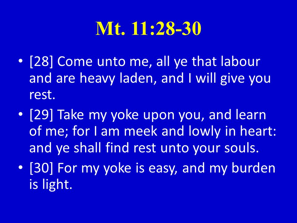 Mt.11:28-30 [28] Come unto me, all ye that labour and are heavy laden, and I will give you rest.