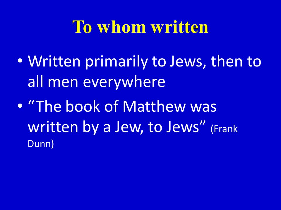 To whom written Written primarily to Jews, then to all men everywhere The book of Matthew was written by a Jew, to Jews (Frank Dunn)