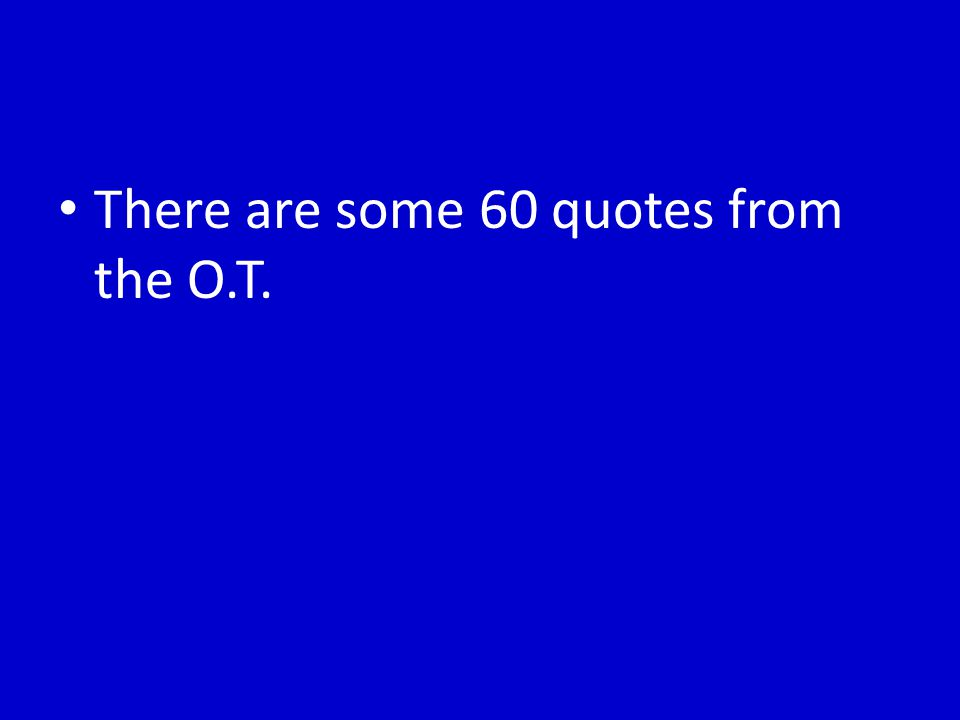 There are some 60 quotes from the O.T.