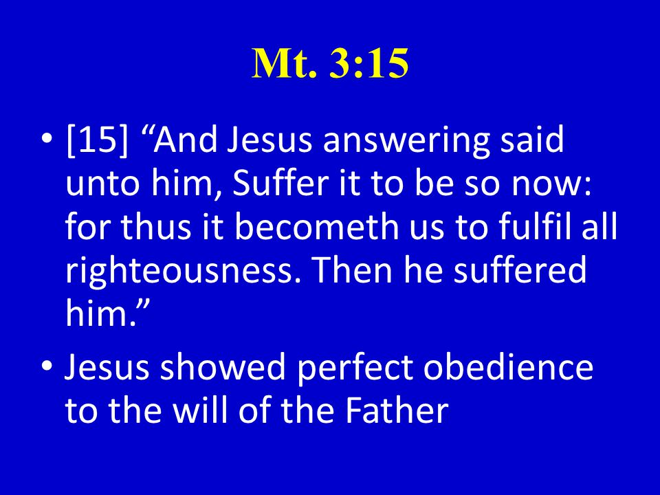 """Mt. 3:15 [15] """"And Jesus answering said unto him, Suffer it to be so now: for thus it becometh us to fulfil all righteousness. Then he suffered him."""""""