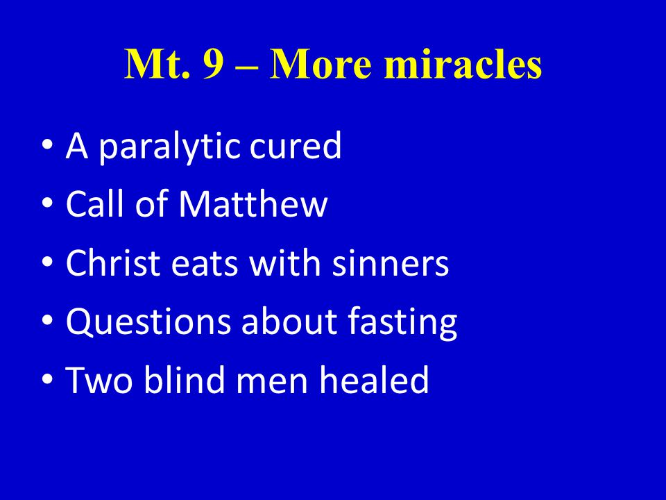 Mt. 9 – More miracles A paralytic cured Call of Matthew Christ eats with sinners Questions about fasting Two blind men healed