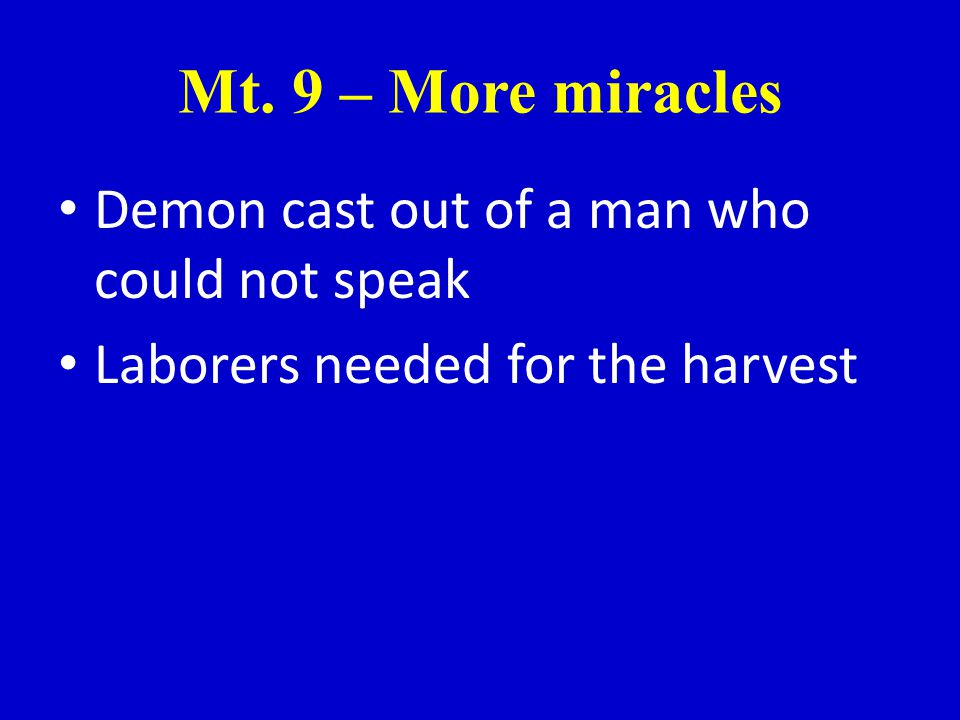 Mt. 9 – More miracles Demon cast out of a man who could not speak Laborers needed for the harvest