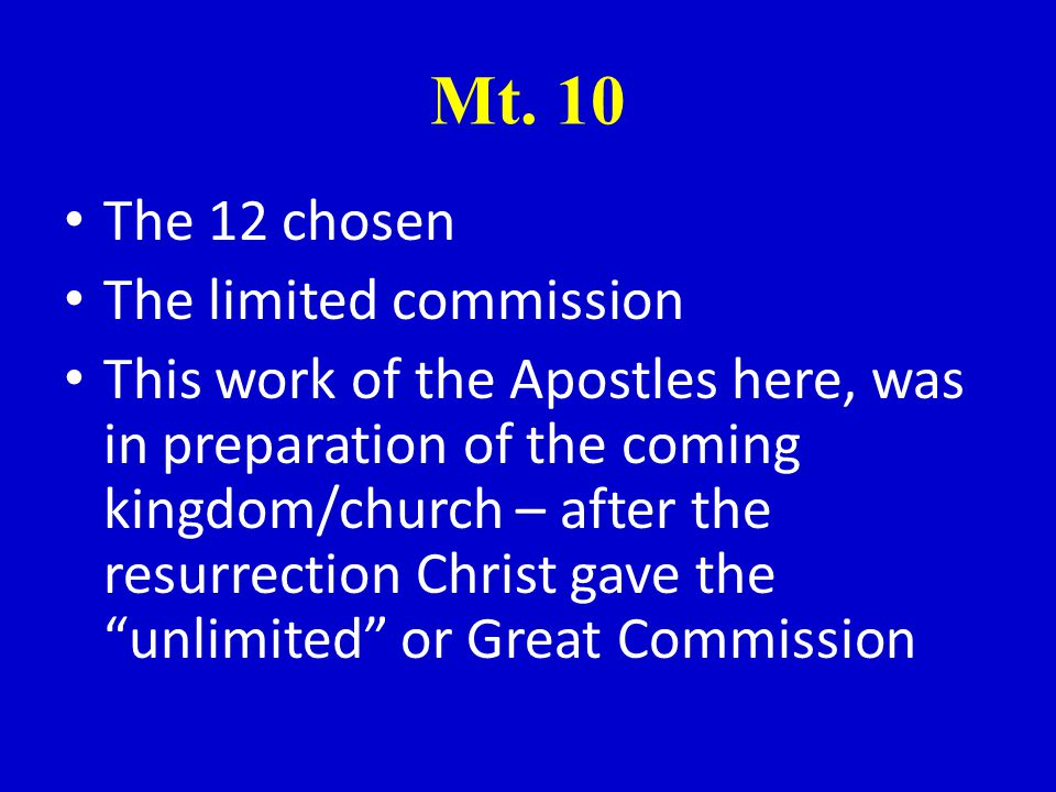 Mt. 10 The 12 chosen The limited commission This work of the Apostles here, was in preparation of the coming kingdom/church – after the resurrection C