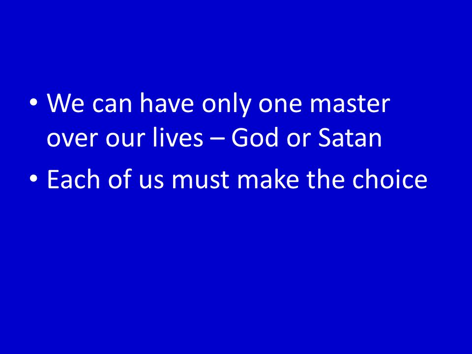 We can have only one master over our lives – God or Satan Each of us must make the choice