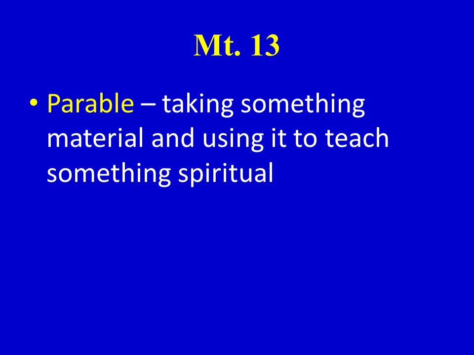 Mt. 13 Parable – taking something material and using it to teach something spiritual