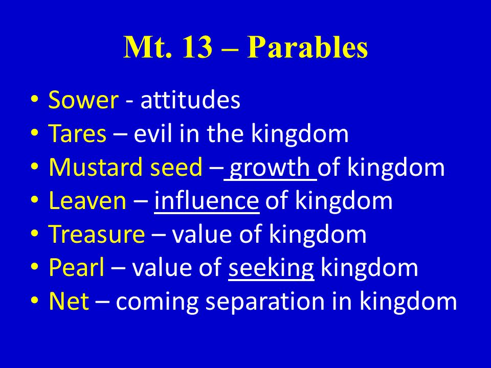 Mt. 13 – Parables Sower - attitudes Tares – evil in the kingdom Mustard seed – growth of kingdom Leaven – influence of kingdom Treasure – value of kin