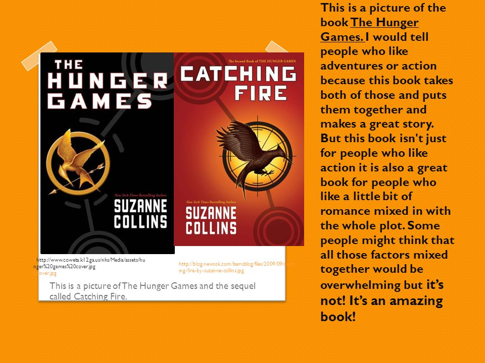 This is a picture of the book The Hunger Games. I would tell people who like adventures or action because this book takes both of those and puts them