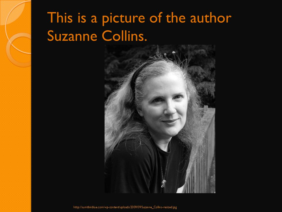 This is a picture of the author Suzanne Collins. http://sumthinblue.com/wp-content/uploads/2009/09/Suzanne_Collins-resized.jpg