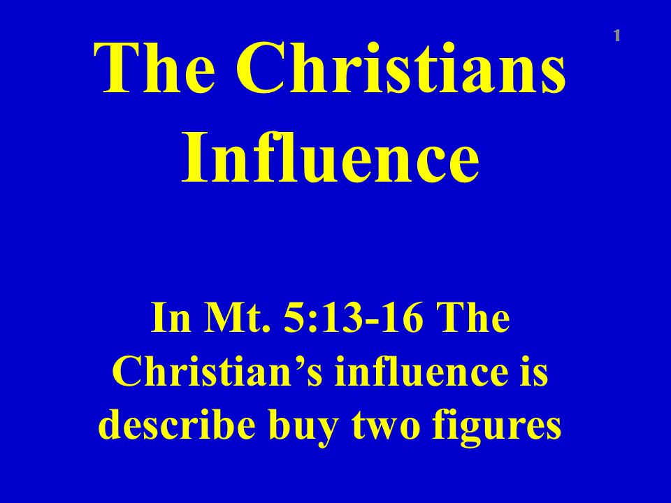 The Christians Influence In Mt. 5:13-16 The Christian's influence is describe buy two figures 1