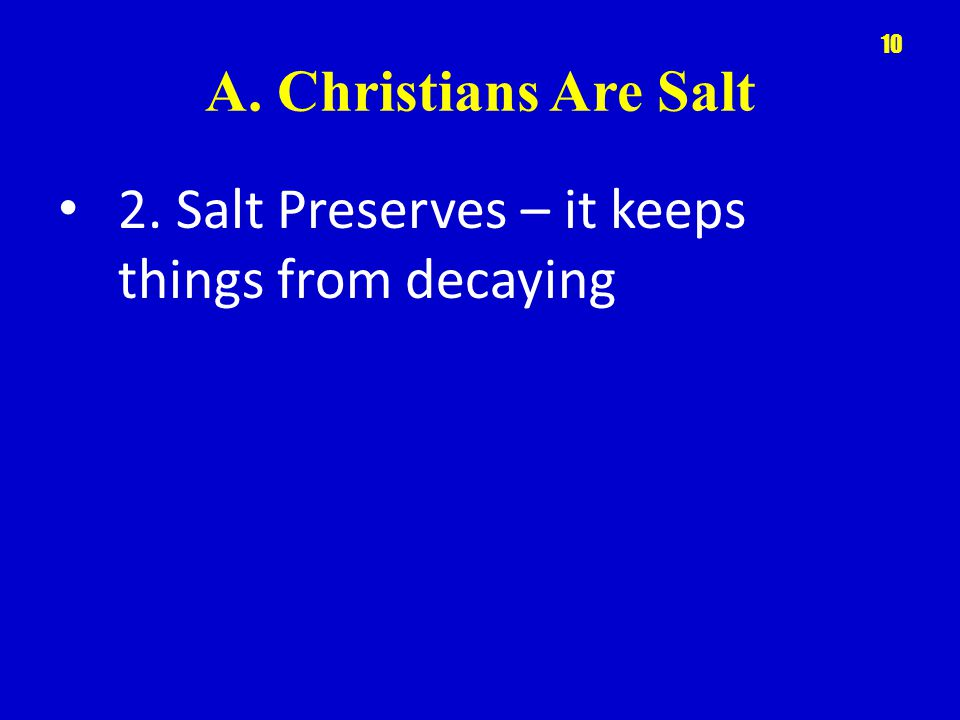 A. Christians Are Salt 2. Salt Preserves – it keeps things from decaying 10
