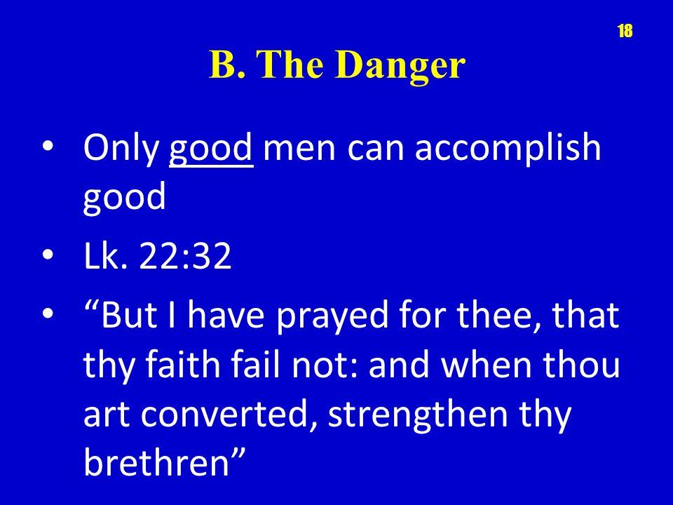 B. The Danger Only good men can accomplish good Lk.