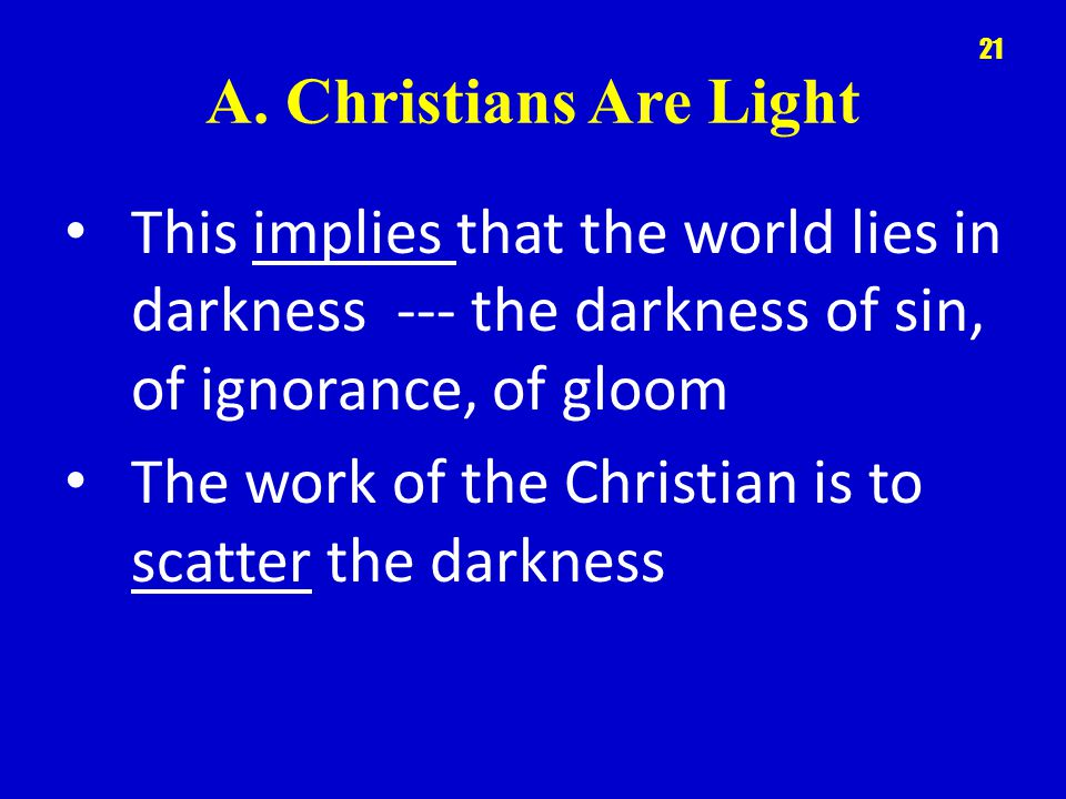 A. Christians Are Light This implies that the world lies in darkness --- the darkness of sin, of ignorance, of gloom The work of the Christian is to s