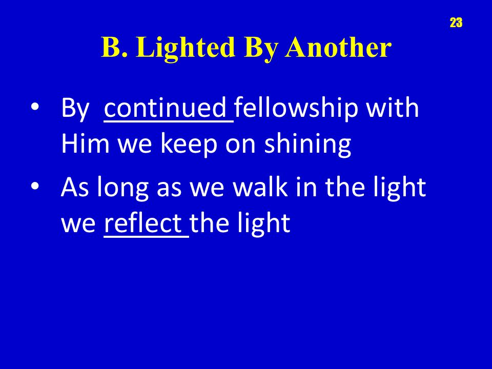 B. Lighted By Another By continued fellowship with Him we keep on shining As long as we walk in the light we reflect the light 23