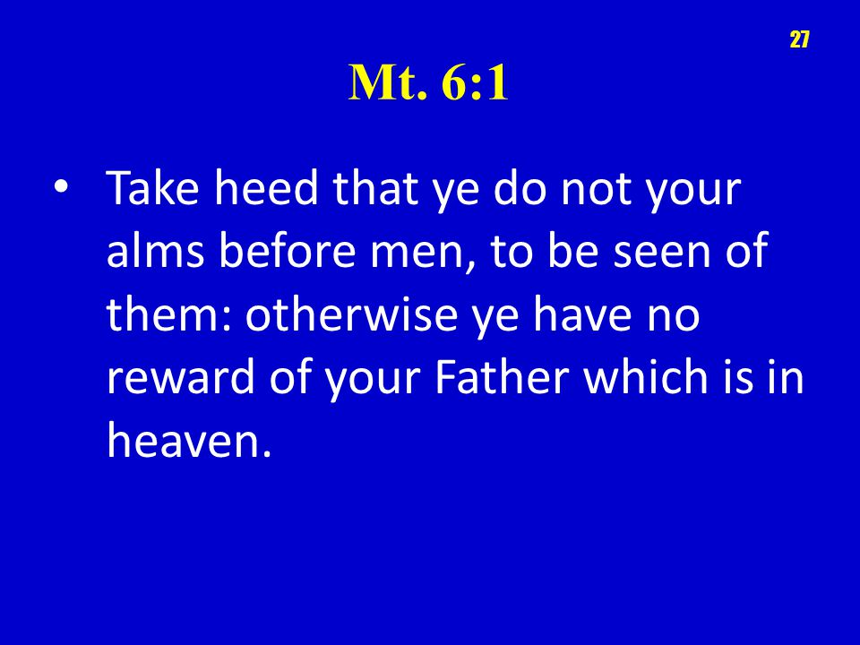 Mt. 6:1 Take heed that ye do not your alms before men, to be seen of them: otherwise ye have no reward of your Father which is in heaven. 27