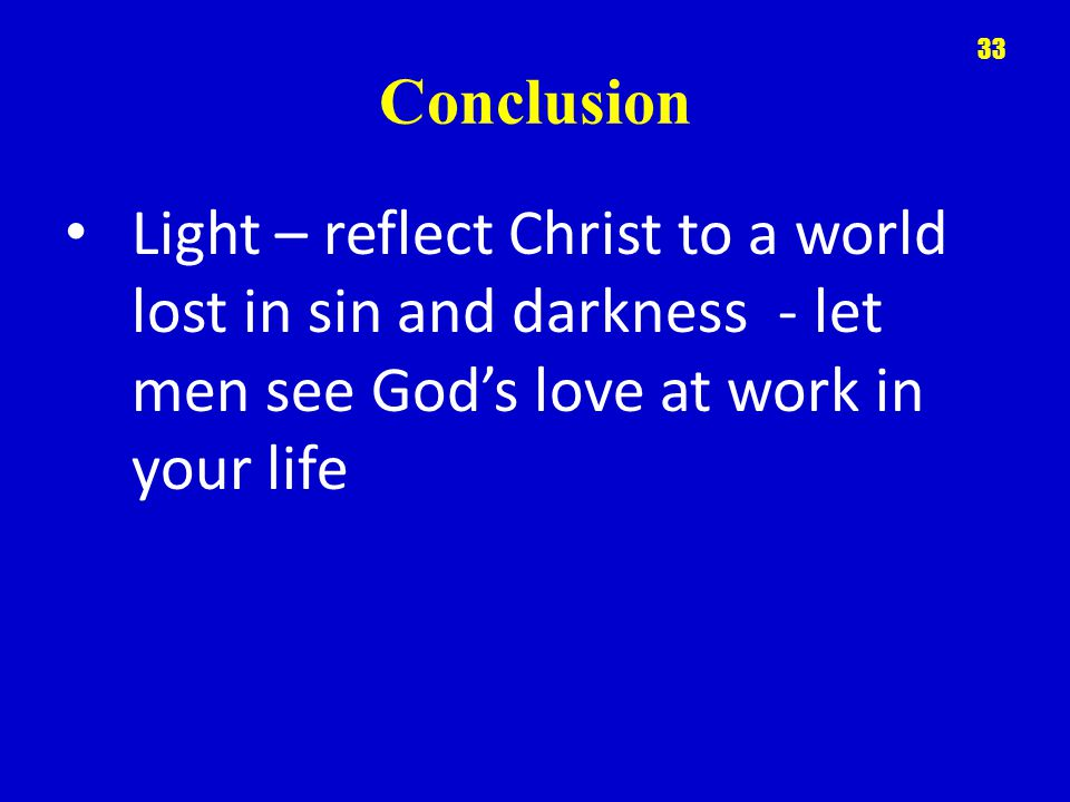 Conclusion Light – reflect Christ to a world lost in sin and darkness - let men see God's love at work in your life 33