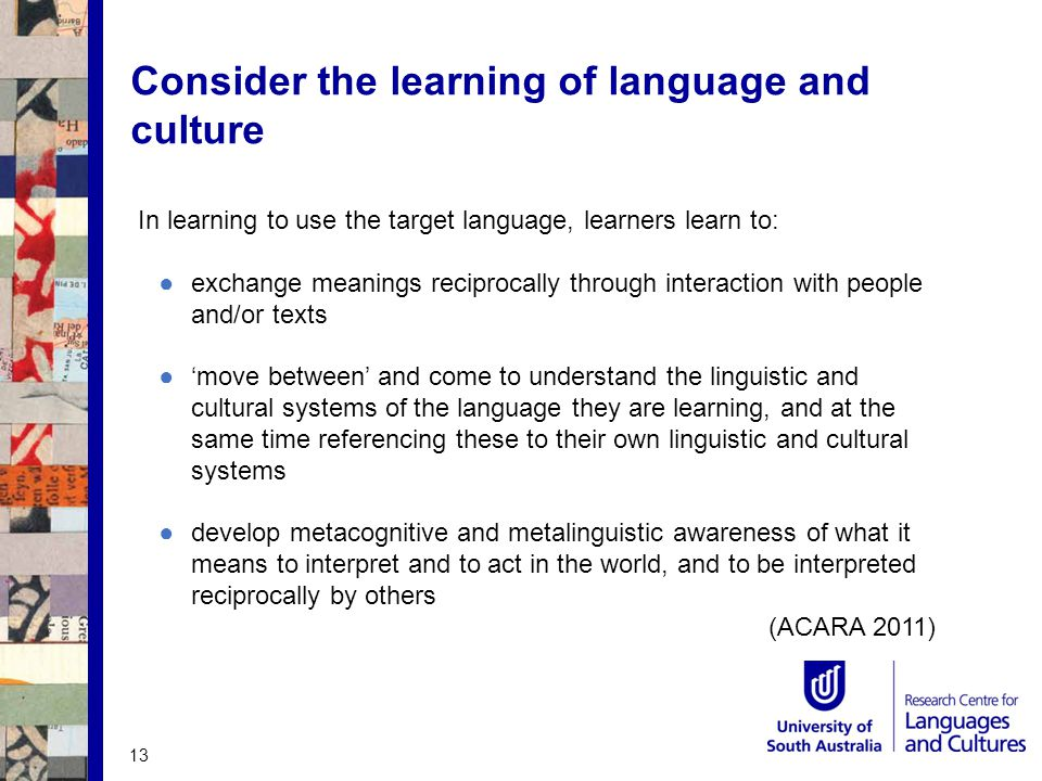 Consider the learning of language and culture In learning to use the target language, learners learn to: ●exchange meanings reciprocally through interaction with people and/or texts ●'move between' and come to understand the linguistic and cultural systems of the language they are learning, and at the same time referencing these to their own linguistic and cultural systems ●develop metacognitive and metalinguistic awareness of what it means to interpret and to act in the world, and to be interpreted reciprocally by others (ACARA 2011) 13