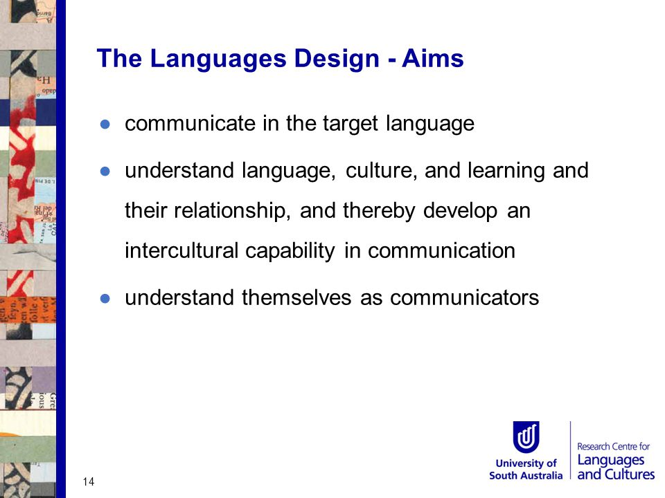 The Languages Design - Aims ●communicate in the target language ●understand language, culture, and learning and their relationship, and thereby develop an intercultural capability in communication ●understand themselves as communicators 14