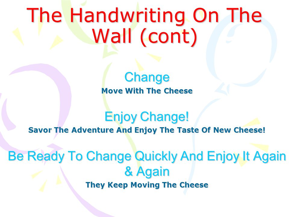 The Handwriting On The Wall (cont) Change Move With The Cheese Enjoy Change! Savor The Adventure And Enjoy The Taste Of New Cheese! Be Ready To Change