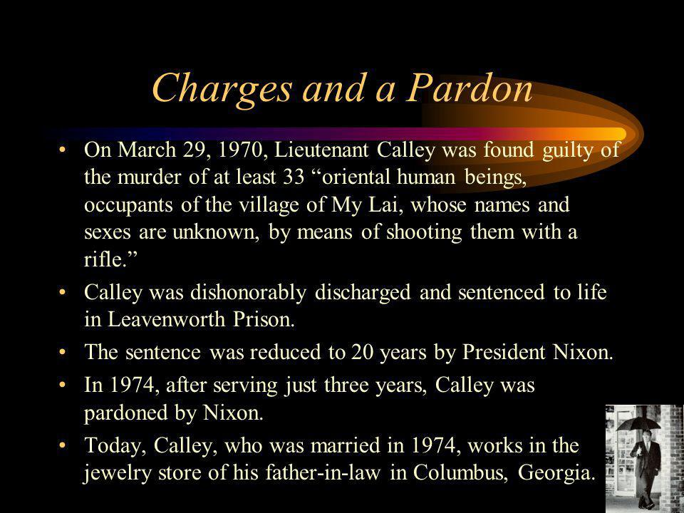 """Charges and a Pardon On March 29, 1970, Lieutenant Calley was found guilty of the murder of at least 33 """"oriental human beings, occupants of the villa"""
