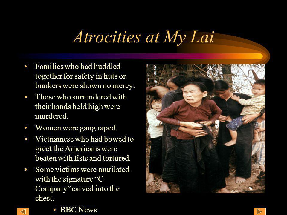 Atrocities at My Lai Families who had huddled together for safety in huts or bunkers were shown no mercy. Those who surrendered with their hands held