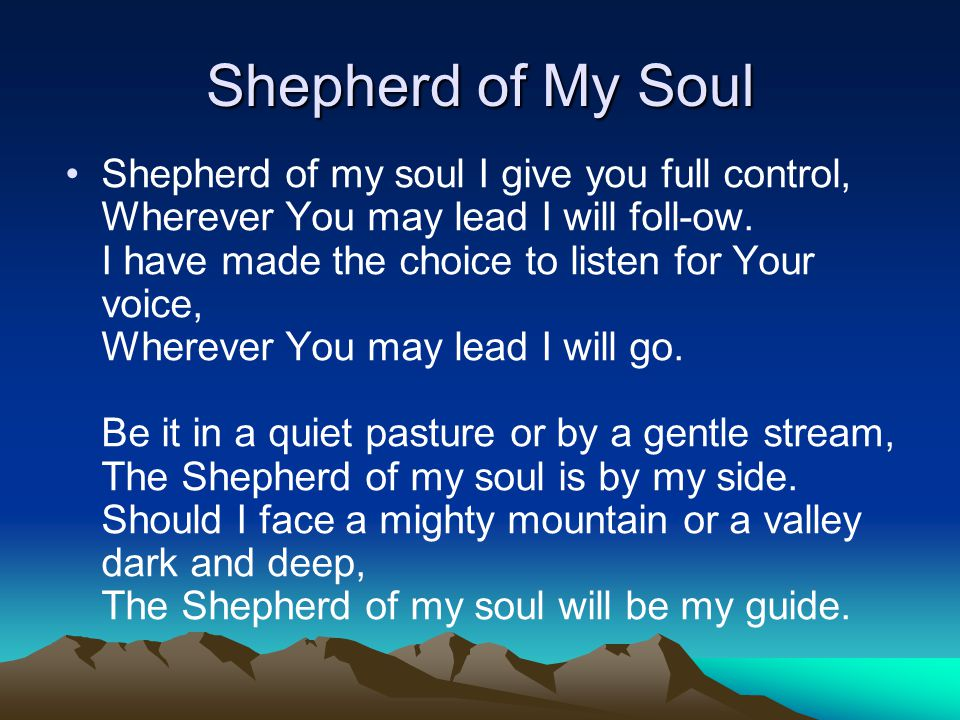Shepherd of My Soul Shepherd of my soul I give you full control, Wherever You may lead I will foll-ow. I have made the choice to listen for Your voice