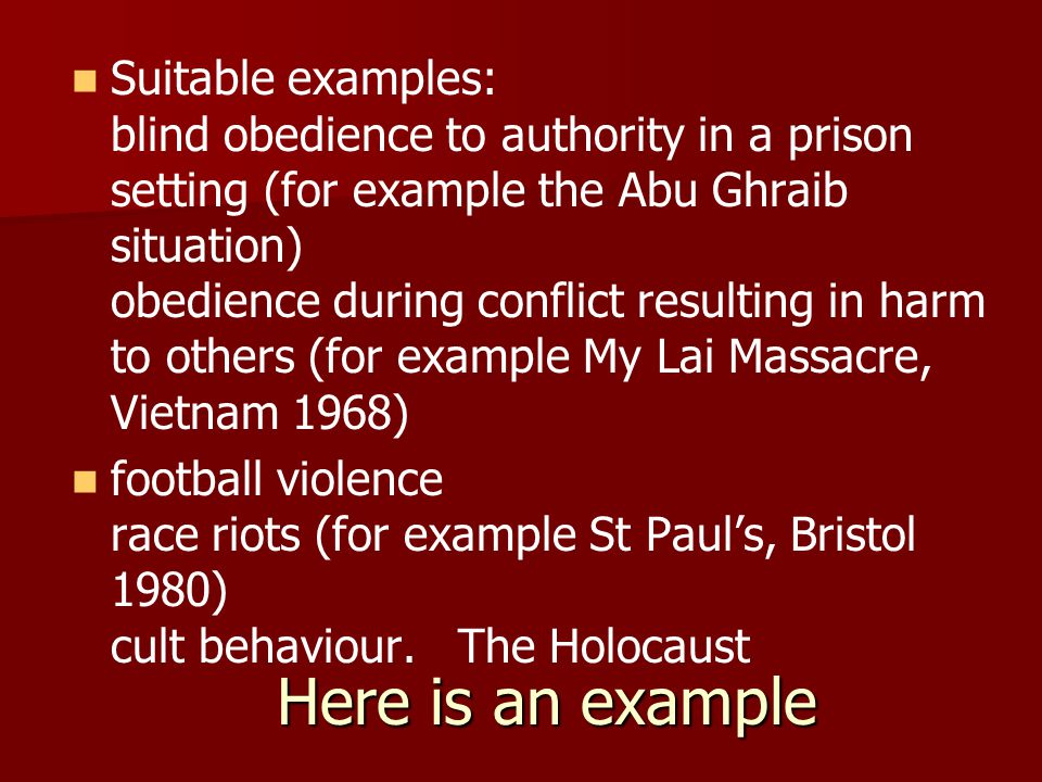 Here is an example Suitable examples: blind obedience to authority in a prison setting (for example the Abu Ghraib situation) obedience during conflict resulting in harm to others (for example My Lai Massacre, Vietnam 1968) football violence race riots (for example St Paul's, Bristol 1980) cult behaviour.