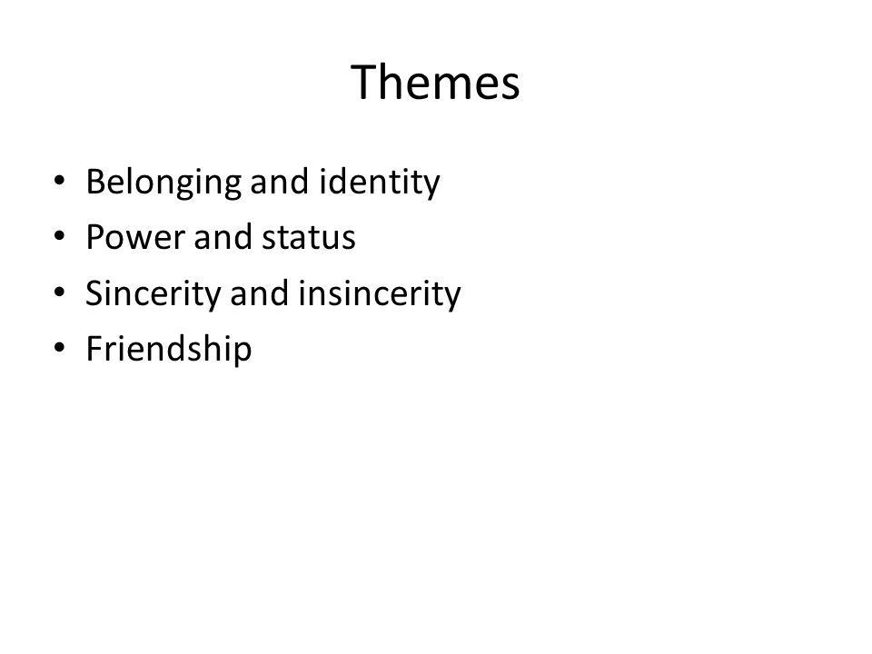 Themes Belonging and identity Power and status Sincerity and insincerity Friendship