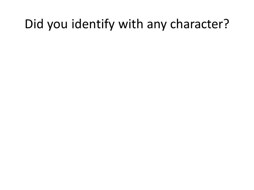 Did you identify with any character?