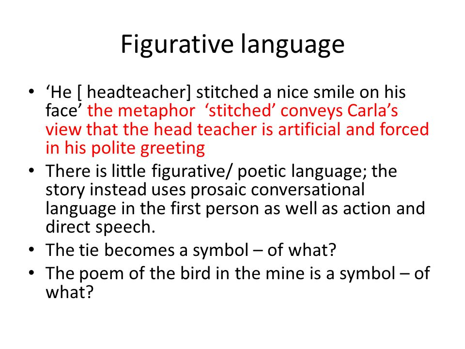 Figurative language 'He [ headteacher] stitched a nice smile on his face' the metaphor 'stitched' conveys Carla's view that the head teacher is artificial and forced in his polite greeting There is little figurative/ poetic language; the story instead uses prosaic conversational language in the first person as well as action and direct speech.