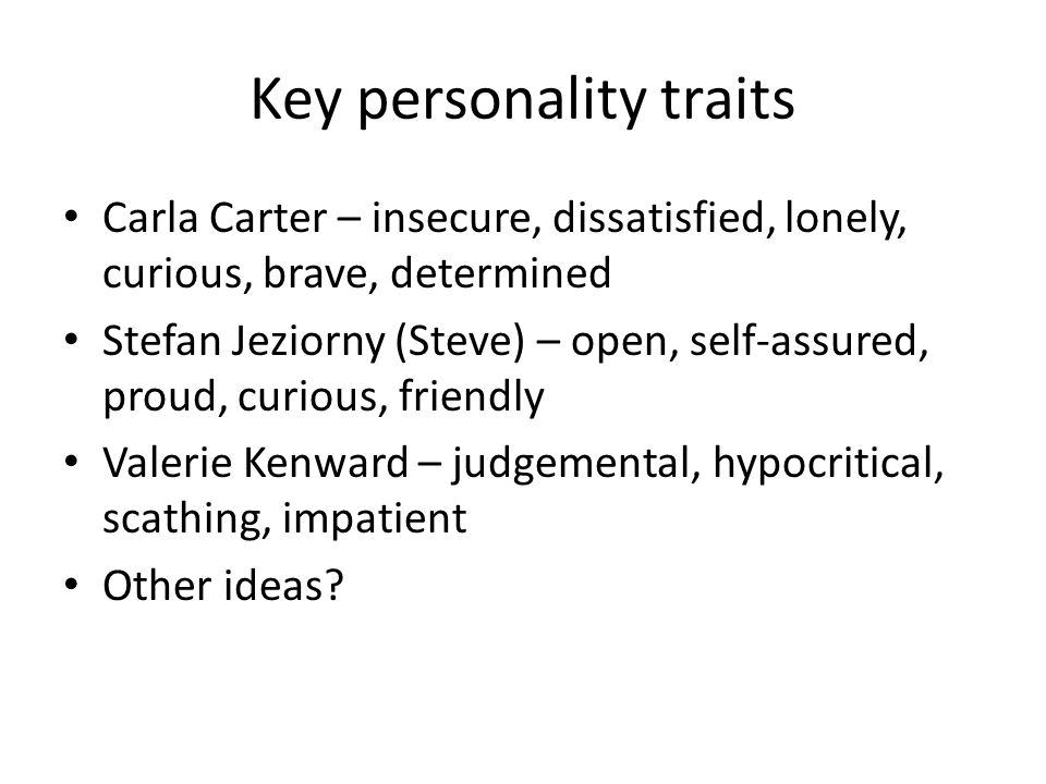 Key personality traits Carla Carter – insecure, dissatisfied, lonely, curious, brave, determined Stefan Jeziorny (Steve) – open, self-assured, proud, curious, friendly Valerie Kenward – judgemental, hypocritical, scathing, impatient Other ideas?