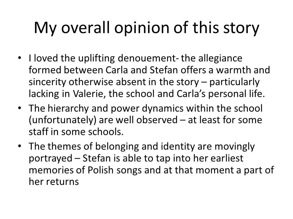 My overall opinion of this story I loved the uplifting denouement- the allegiance formed between Carla and Stefan offers a warmth and sincerity otherwise absent in the story – particularly lacking in Valerie, the school and Carla's personal life.