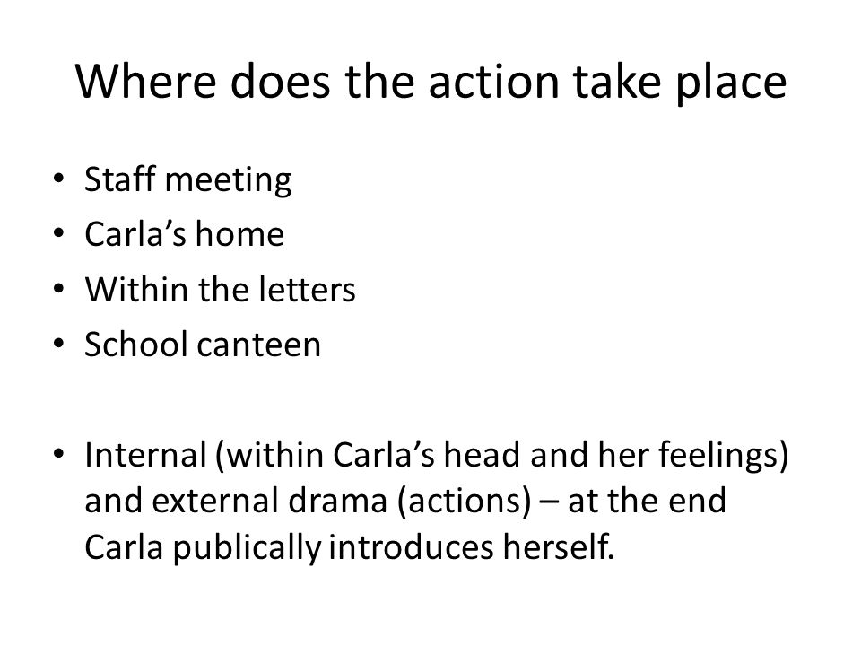 Where does the action take place Staff meeting Carla's home Within the letters School canteen Internal (within Carla's head and her feelings) and external drama (actions) – at the end Carla publically introduces herself.