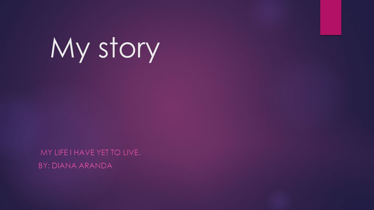My story MY LIFE I HAVE YET TO LIVE. BY: DIANA ARANDA