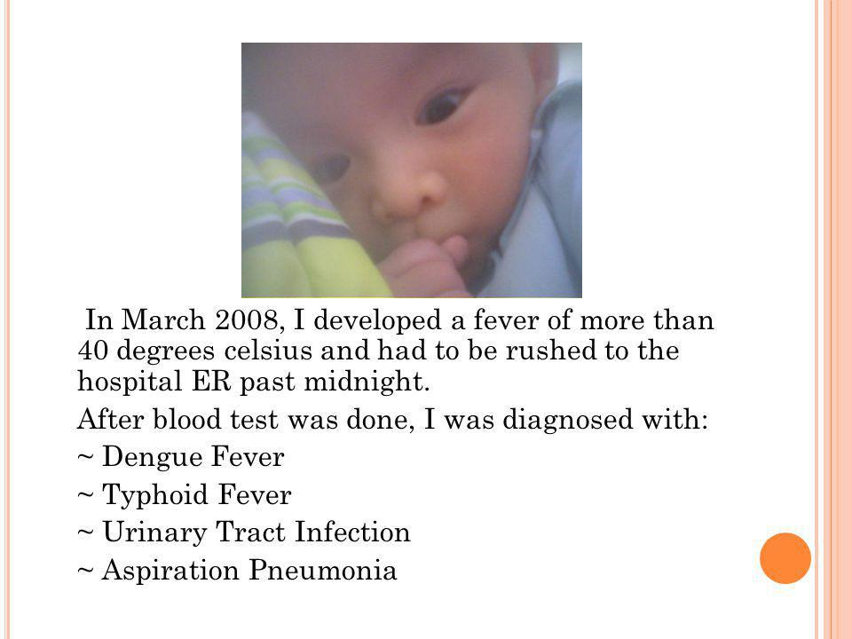 In March 2008, I developed a fever of more than 40 degrees celsius and had to be rushed to the hospital ER past midnight.