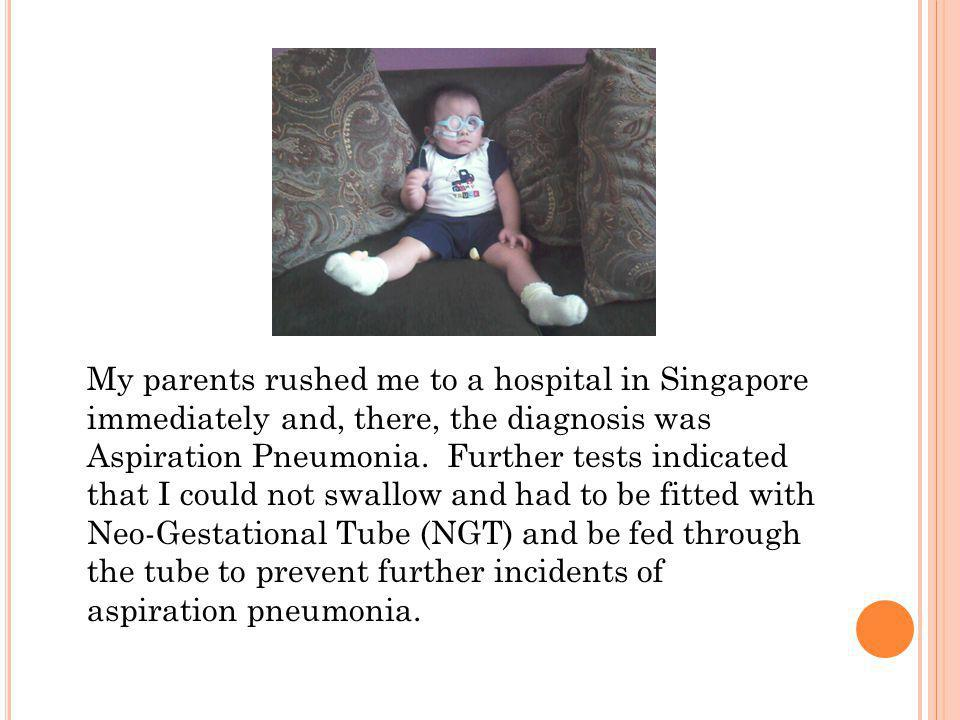 My parents rushed me to a hospital in Singapore immediately and, there, the diagnosis was Aspiration Pneumonia.