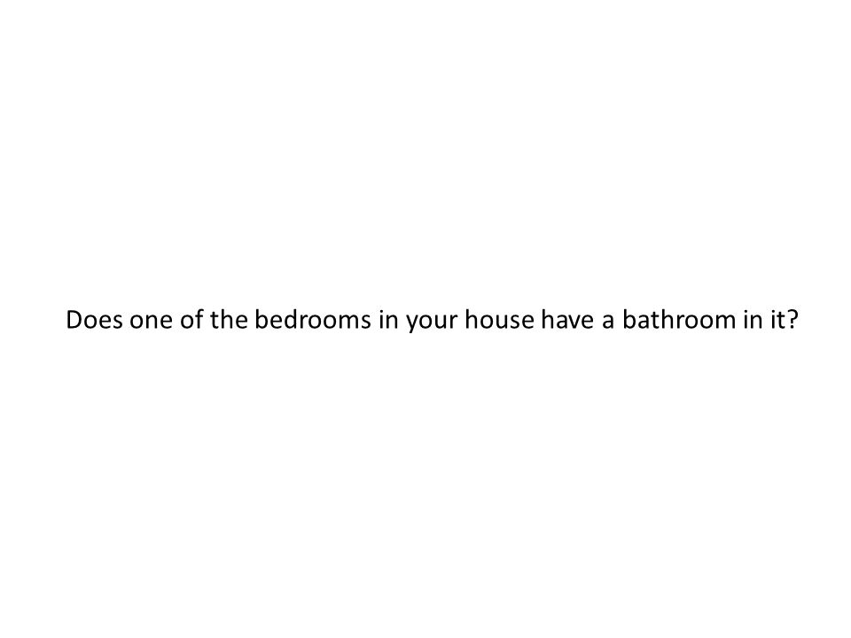 Does one of the bedrooms in your house have a bathroom in it