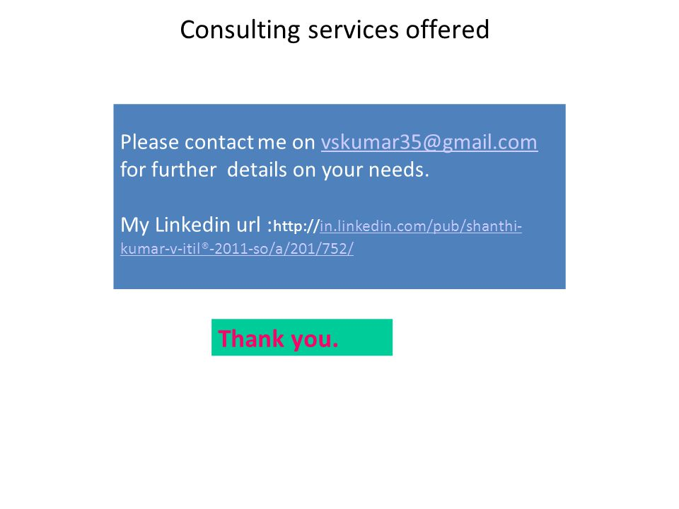 Consulting services offered Please contact me on vskumar35@gmail.com for further details on your needs.vskumar35@gmail.com My Linkedin url : http://in.linkedin.com/pub/shanthi- kumar-v-itil®-2011-so/a/201/752/in.linkedin.com/pub/shanthi- kumar-v-itil®-2011-so/a/201/752/ Thank you.