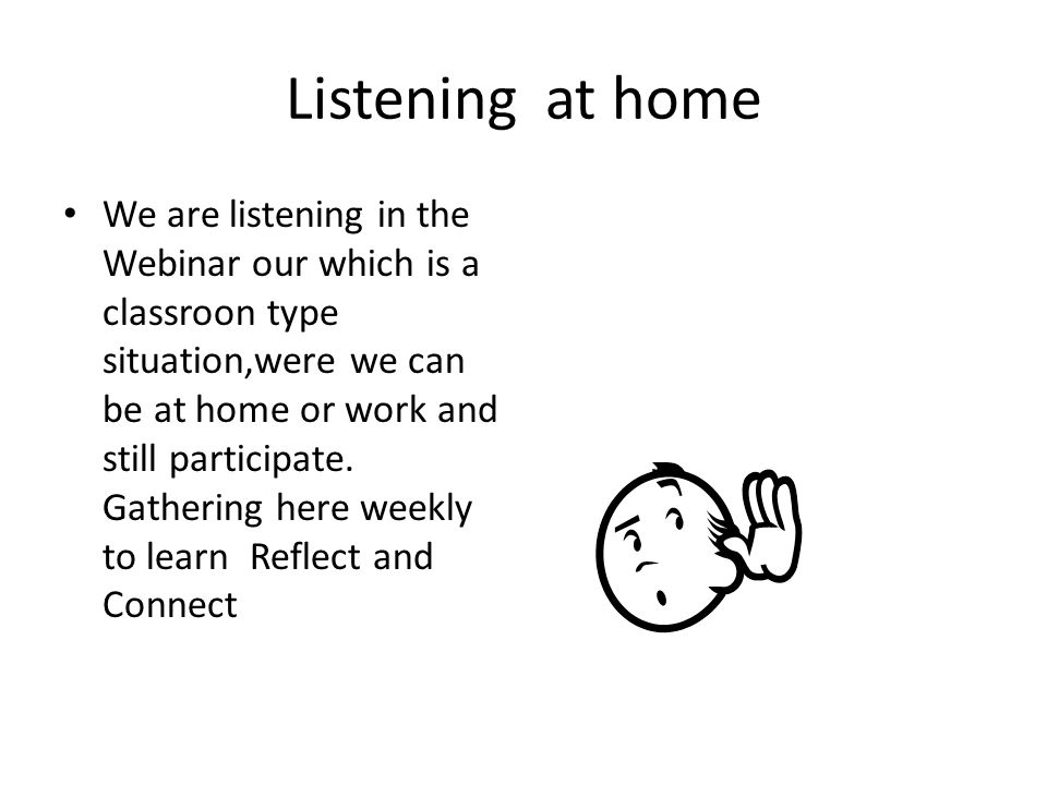 Listening at home We are listening in the Webinar our which is a classroon type situation,were we can be at home or work and still participate.