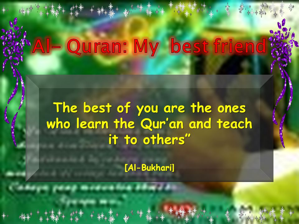 The best of you are the ones who learn the Qur'an and teach it to others [Al-Bukhari ]