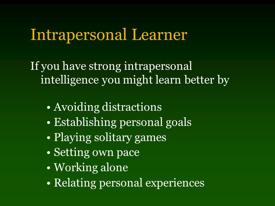 Interpersonal Learner If you have strong interpersonal intelligence you might learn better by Studying in groups Comparing information with others Interviewing experts Relating personal experiences Being a teamplayer Doing cooperative projects