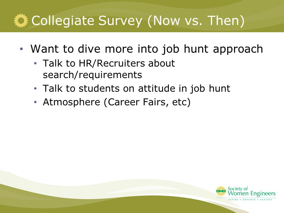 Collegiate Survey (Now vs. Then) Want to dive more into job hunt approach Talk to HR/Recruiters about search/requirements Talk to students on attitude