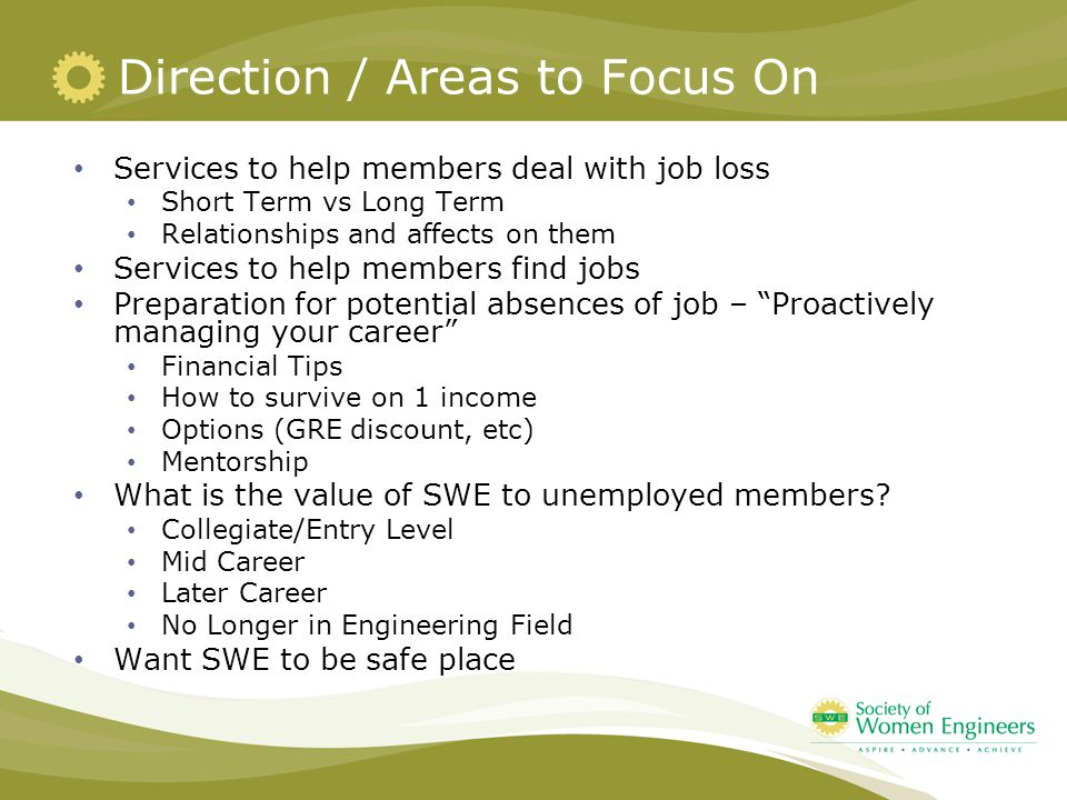 Direction / Areas to Focus On Services to help members deal with job loss Short Term vs Long Term Relationships and affects on them Services to help members find jobs Preparation for potential absences of job – Proactively managing your career Financial Tips How to survive on 1 income Options (GRE discount, etc) Mentorship What is the value of SWE to unemployed members.