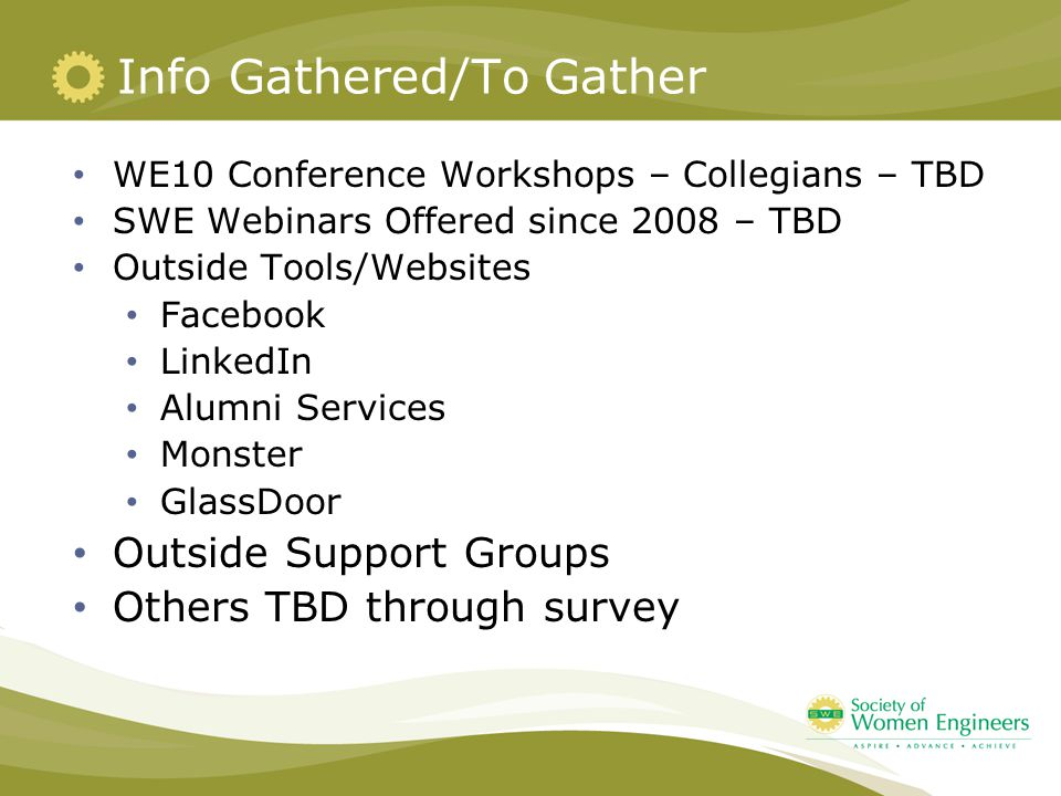 Info Gathered/To Gather WE10 Conference Workshops – Collegians – TBD SWE Webinars Offered since 2008 – TBD Outside Tools/Websites Facebook LinkedIn Alumni Services Monster GlassDoor Outside Support Groups Others TBD through survey
