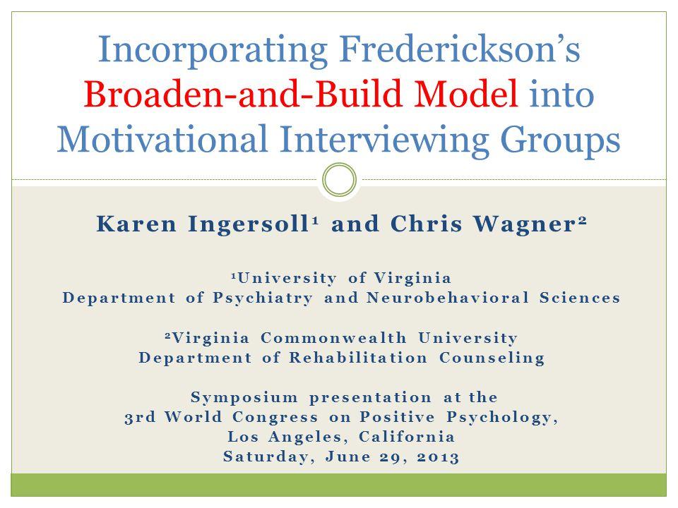 Incorporating Frederickson's Broaden-and-Build Model into Motivational Interviewing Groups Karen Ingersoll 1 and Chris Wagner 2 1 University of Virgin