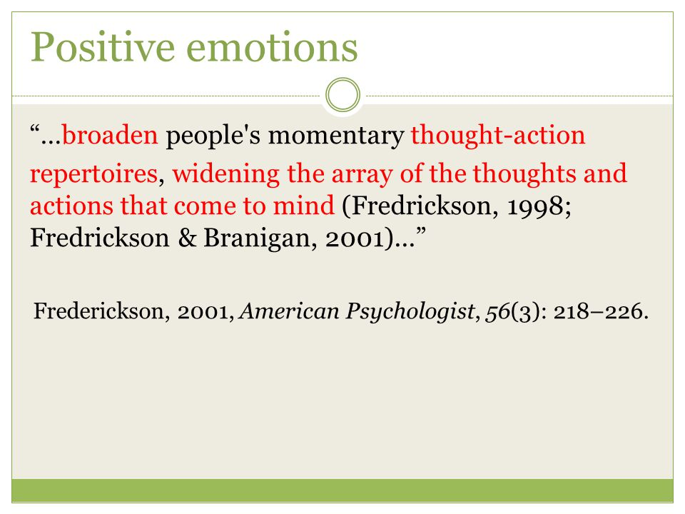 """Positive emotions """"…broaden people's momentary thought-action repertoires, widening the array of the thoughts and actions that come to mind (Fredricks"""