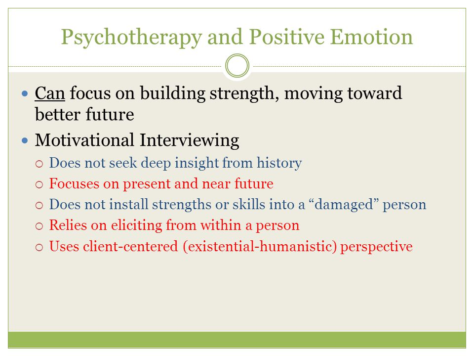 Psychotherapy and Positive Emotion Can focus on building strength, moving toward better future Motivational Interviewing  Does not seek deep insight