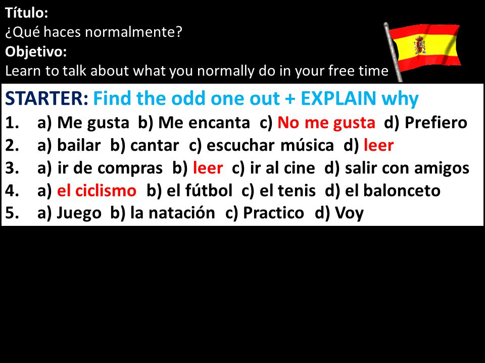 Título: ¿Qué haces normalmente? Objetivo: Learn to talk about what you normally do in your free time STARTER: Find the odd one out + EXPLAIN why 1.a)