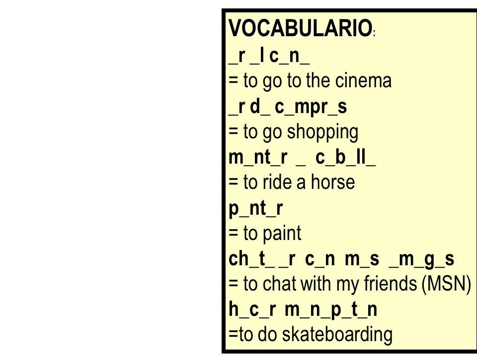 VOCABULARIO : ir al cine = to go to the cinema ir de compras = to go shopping montar a caballo = to ride a horse pintar = to paint chatear con mis amigos = to chat with my friends (MSN) hacer monopatín =to do skateboarding Tenéis un minuto para memorizar esta lista de vocabulario.